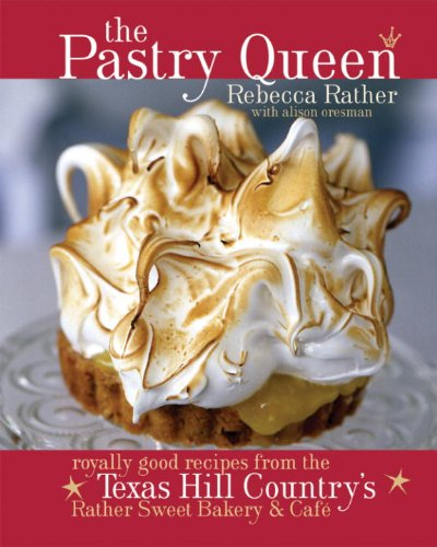 The Pastry Queen: Royally Good Recipes From the Texas Hill Country's Rather Sweet Bakery and Cafe by Rebecca Rather, Alison Oresman