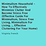 Minimalism Household: How to Effectively Minimize Clutter and Become Stress-Free | Virginia French