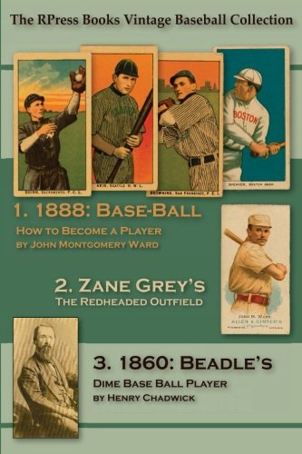 Base-Ball: How to Become a Player: WITH THE ORIGIN, HISTORY, And Explanation of the Game (The RPress Books Vintage Baseball Collection) (Volume 1)