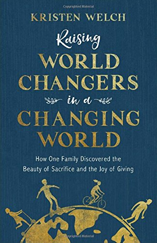 Raising World Changers in a Changing World: How One Family Discovered the Beauty of Sacrifice and the Joy of Giving cover