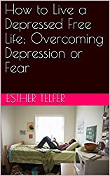 How to Live a Depressed Free Life; Overcoming Depression or Fear