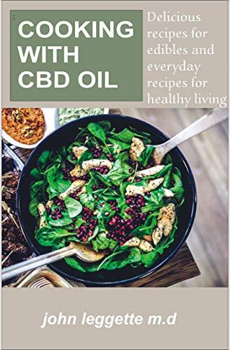 COOKING WITH CBD OIL: Delicious recipes for edibles and everyday recipes for healthy living by JOHN LEGGETTE M.D