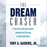 The Dream Chaser: If You Don't Build Your Dream, Someone Will Hire You to Help Build Theirs | Tony A. Gaskins Jr.