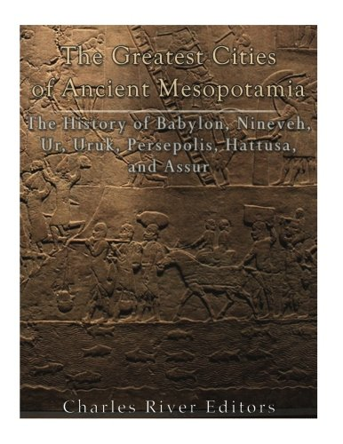 The Greatest Cities of Ancient Mesopotamia: The History of Babylon, Nineveh, Ur, Uruk, Persepolis, Hattusa, and Assur