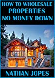How to Wholesale Properties No Money Down: How to wholesale properties: A complete guide to the starting a real estate wholesaling business with no money out of pocket