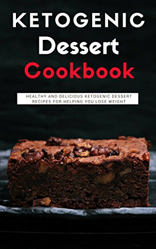Ketogenic Dessert Cookbook: Healthy And Delicious Ketogenic Dessert Recipes For Helping You Lose Weight (Ketogenic Diet Cookbook Book 1) by [Watts, Lisa]