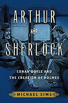 Arthur and Sherlock: Conan Doyle and the Creation of Holmes by [Sims, Michael]