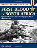 First Blood in North Africa: Operation Torch and the U.S. Campaign in Africa in WWII (Stackpole Military Photo Series)