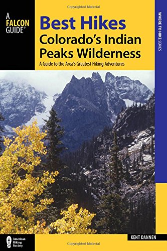 Best Hikes Colorado's Indian Peaks Wilderness: A Guide to the Area's Greatest Hiking Adventures (Regional Hiking Series)