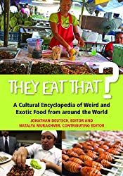 They Eat That?: A Cultural Encyclopedia of Weird and Exotic Food from Around the World