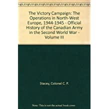The Victory Campaign, The Operations in North-West Europe 1944-1945, Volume III of The Official History of the Canadian Army in the Second World War