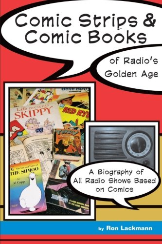 Comic Strips & Comic Books of Radio's Golden Age (1920s - 1950s): A Biography of All Radio Shows Based on Comics