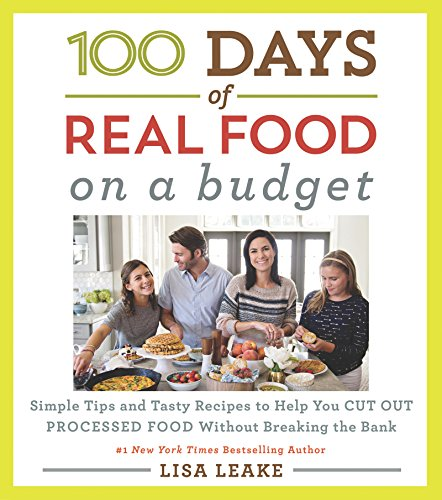100 Days of Real Food: On A Budget: Simple Tips and Tasty Recipes to Help You Cut Out Processed Food Without Breaking the Bank by Lisa Leake
