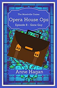 Opera House Ops: A Morelville Cozies Serial Mystery: Episode 8 - Gone Guy by [Hagan, Anne]