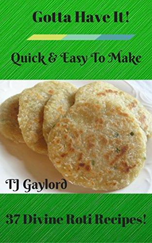 Gotta Have It Quick & Easy To Make 37 Divine Roti Recipes!