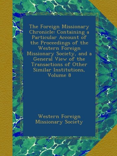 Download The Foreign Missionary Chronicle: Containing a Particular Account of the Proceedings of the Western Foreign Missionary Society, and a General View of ... of Other Similar Institutions, Volume 8 pdf