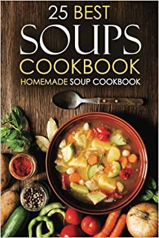 Book 25 Best Soups Cookbook - Homemade Soup Cookbook: Best Soup Recipes to Make and Enjoy