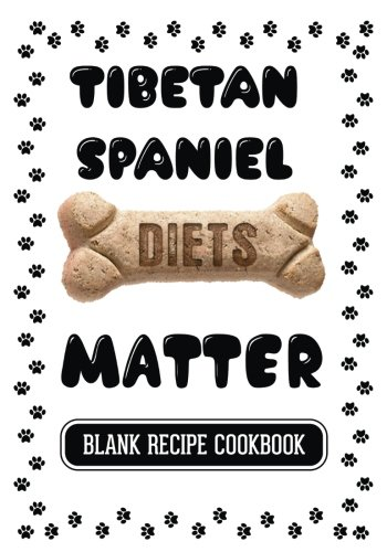 Tibetan Spaniel Diets Matter: Real Food For Healthy Dogs, Blank Recipe Cookbook, 7 x 10, 100 Blank Recipe Pages