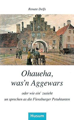 Ohaueha, was'n Aggewars oder wie ein' zusieht un sprechen as die Flensburger Petuhtanten