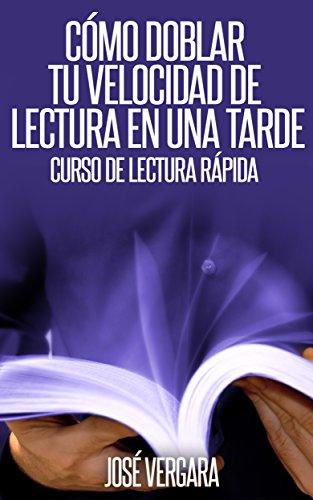 Cómo Doblar tu Velocidad de Lectura en una Tarde: Curso de Lectura Rápida por José Vergara