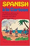 Spanish a la Cartoon : 101 Hilarious Cartoons for Understanding Spanish Language and Culture, Small, Albert K., 0844273260