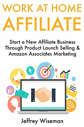 Work at Home Affiliate: Start a New Affiliate Business Through Product Launch Selling & Amazon Associates Marketing