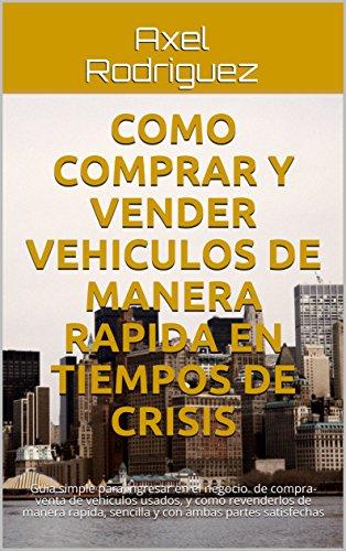 Como comprar y vender vehiculos de manera rapida en tiempos de Crisis: Guia rapida para ingresar al negocio de Compra-Venta de vehiculos usados (Spanish Edition)