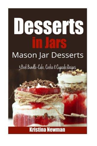 Desserts in Jars- Mason Jar Desserts 3 Book Bundle-Cake,Cookie & Cupcake Recipes