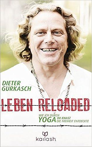 Leben Reloaded Wie Ich Durch Yoga Im Knast Die Freiheit Entdeckte Amazon De Gurkasch Dieter Bucher
