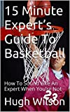 15 Minute Expert's Guide To Basketball: How To Sound Like An Expert When You're Not