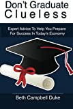 Don't Graduate Clueless: Expert Advice To Help You Prepare For Success In Today's Economy