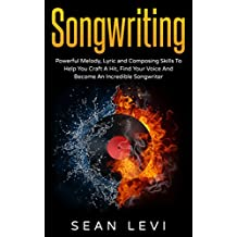 Songwriting For Beginners : Powerful Melody, Lyric and Composing Skills To Help You Craft A Hit, Find Your Voice And Become An Incredible Songwriter: Musical ... How To Write A Hook, Inspiration, Book 1)