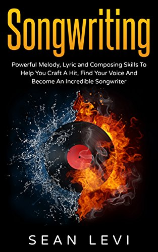 Songwriting For Beginners : Powerful Melody, Lyric and Composing Skills To Help You Craft A Hit, Find Your Voice And Become An Incredible Songwriter: Musical ... How To Write A Hook, Inspiration, Book 1) (Find Melody Song)
