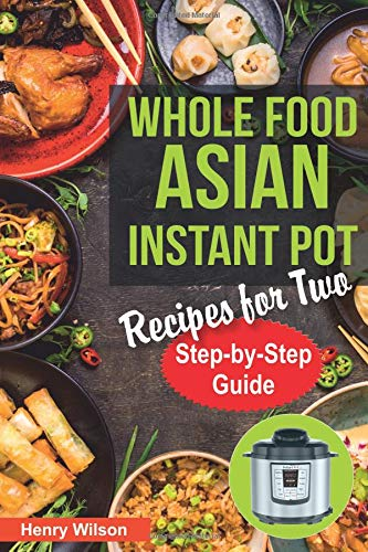 Whole Food Asian Instant Pot Recipes for Two: Traditional