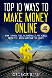 Top 10 Ways to Make Money Online: Work from Home to Become Money Master, Have No Boss and Enjoy Life, Making More Money Each Month