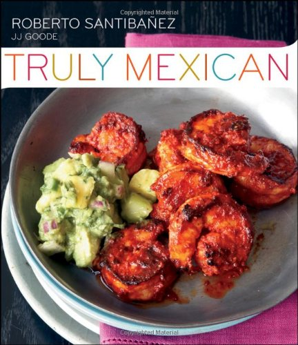 Truly Mexican: Essential Recipes and Techniques for Authentic Mexican Cooking by Roberto Santibanez, JJ Goode, Romulo Yanes
