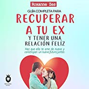 Guía Completa para Recuperar a Tu Ex y Tener una Relación Feliz [Complete Guide to Get Your Ex Back and Have a