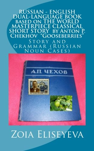 RUSSIAN - ENGLISH DUAL-LANGUAGE BOOK based on THE WORLD MASTERPIECE CLASSICAL SHORT STORY by Anton P. Chekhov Gooseberries: Story and Grammar (Russian Noun Cases) by CreateSpace Independent Publishing Platform