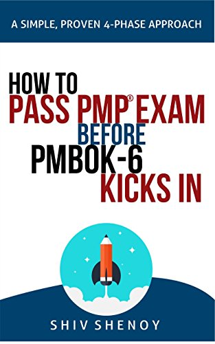 HOW TO PASS PMP EXAM BEFORE PMBOK-6 KICKS IN: A Simple, Proven, 4-Phase Study Approach