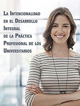 La intencionalidad en el desarrollo integral de la práctica profesional de los universitarios de [Centeno Herrera, María Cristina]