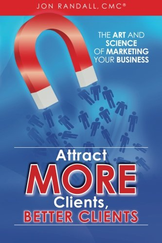 Read Online Attract More Clients, Better Clients: The Art and Science of Marketing Your Business PDF