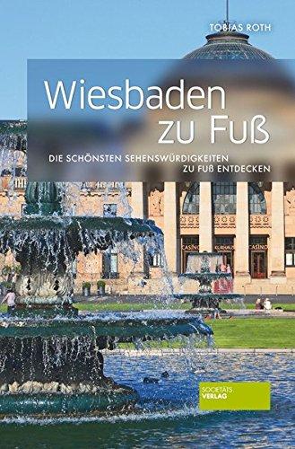 Wiesbaden zu Fuß: Die schönsten Sehenswürdigkeiten zu Fuß entdecken Taschenbuch – 3. März 2017 Tobias Roth Societäts-Verlag 3955422313 Hessen