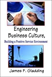 Engineering Business Culture, Building a Positive Service Environment, James F. Gladding, 1604748001