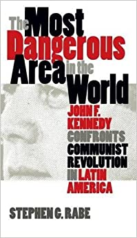 Book The Most Dangerous Area in the World: John F. Kennedy Confronts Communist Revolution in Latin America