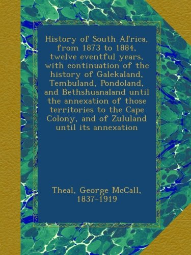 Download History of South Africa, from 1873 to 1884, twelve eventful years, with continuation of the history of Galekaland, Tembuland, Pondoland, and ... Colony, and of Zululand until its annexation ebook