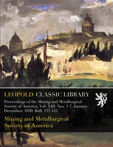 Download Proceedings of the Mining and Metallurgical Society of America, Vol. XIII, Nos. 1-7, January-December, 1920, Bull. 137-143 pdf epub