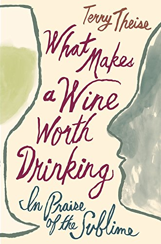 What Makes a Wine Worth Drinking: In Praise of the Sublime by Terry Theise