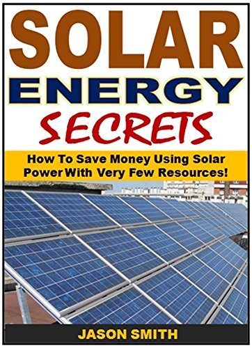 Solar Energy Secrets: How To Save Money Using Solar Power With Very Few ()
