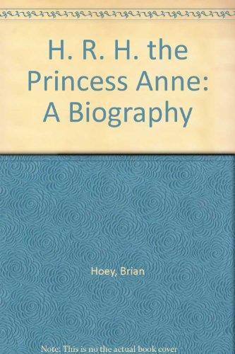 H. R. H. the Princess Anne: A Biography