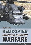 How the Helicopter Changed Modern Warfare, Walter Boyne, 1589807006